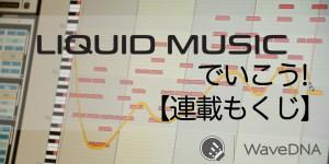【連載もくじ】Liquid Music でいこう!
