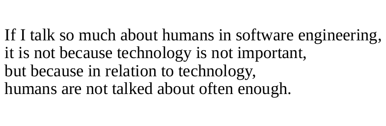If I talk so much about humans in software engineering, it is not because technology is not important, but because in relation to technology, humans are not talked about often enough.
