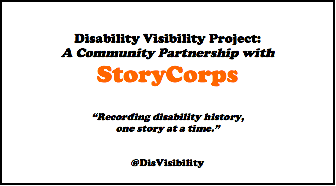 "Text saying: Disability Visibility Project: A Community Partnership w/ StoryCorps. ""Recording disability history, one story at a time."" @DisVisibility"