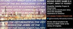On the left half of the image is a photo of the Chicago skyline with the following text superimposed over the image: SECOND CITY WINDY CITY CHI-TOWN CITY OF THE BIG SHOULDERS CITY BY TE LAKE CITY IN A GARDEN CITY ON THE MAKE GREAT COMMERCIAL TREE HEART OF AMERICA MY KIND OF TOWN PARIS ON THE PRARIE SWEET HOME THAT TODDLING TOWN THE BIG ONION THE CITY BEAUTIFUL THE CITY THAT WORKS THE JEWEL OF THE MIDWEST THE THIRD COAST CHI-CITY. On the right half of the image, text behind a black background. The text reads: BEHIND EVERY NAME IS A STORY…WHAT'S YOURS? Disability Visibility Project & StoryCorps invites you to record your story about the disability experience in America. http://disabilityvisibilityproject.com @DisVisibility #DisabilityVisibility Stories will be included in the American Folk Life Center at the Library of Congress