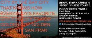 On the left half of the image is a photo of the Golden Gate Bride with the following text superimposed over the image: CITY BY THE BAY CITY THAT KNOWS HOW EVERYBODY'S FAVORITE CITY FOG CITY FRISCO GOLDEN CITY GOLD GATE CITY SAN FRAN SHAKY TOWN. On the right half of the image, text behind a black background. The text reads: BEHIND EVERY NAME IS A STORY…WHAT'S YOURS? Disability Visibility Project & StoryCorps invites you to record your story about the disability experience in America. http://disabilityvisibilityproject.com @DisVisibility #DisabilityVisibility Stories will be included in the American Folk Life Center at the Library of Congress