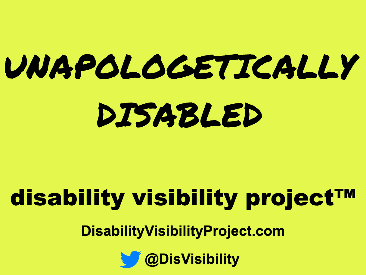 "Yellow graphic with black text that reads: ""Unapologetically Disabled"" in large black letters. Below in smaller font are the words: disability visibility project [trademark symbol] DisabilityVisibilityProject.com [Twitter symbol] @DisVisibility"