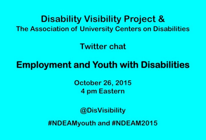 Bright aqua blue background with text in black centered in the image: Disability Visibility Project & the Association of University Centers on Disabilities Twitter Chat Employment and Youth with Disabilities October 26, 2015, 4 pm Eastern @DisVisibility #NDEAMyouth #NDEAM2015