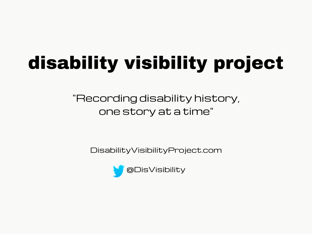 "Bright white background with black text centered in the image that reads: disability visibility project, ""Recording disability history, one story at a time"" DisabilityVisibilityProject.com, Twitter bird icon, @DisVisibility"