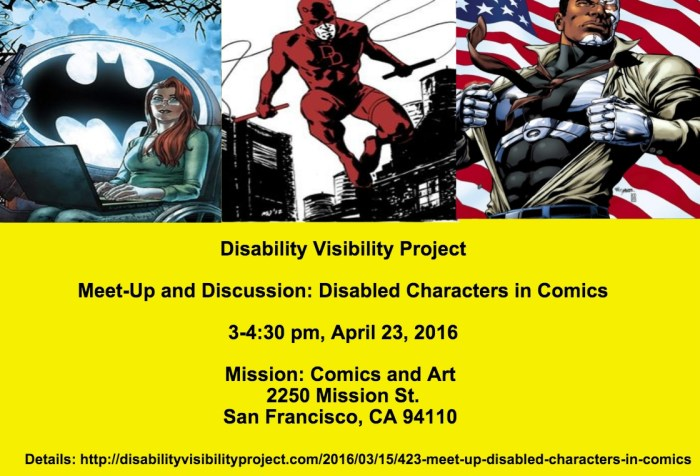 Image description: a graphic with a bright yellow background. The top half of the image has 3 comic book characters with disabilities: Oracle, a woman in a wheelchair with a laptop on her lap with a large Batman symbol in the background, in the middle is Daredevil, a character in red in mid-air between buildings holding whips in both hands, on the right is Cyborg, an African American man with cybernetic implants ripping his shirt off with an American flag in the background. Below is text that reads: Disability Visibility Project Meet-Up and Discussion: Disabled Characters in Comics 3-4:30 pm, April 23, 2016 Mission: Comics and Art 2250 Mission St. San Francisco, CA 94110 Details: http://disabilityvisibilityproject.com/2016/03/17/423-meet-up-disabled-characters-in-comics/