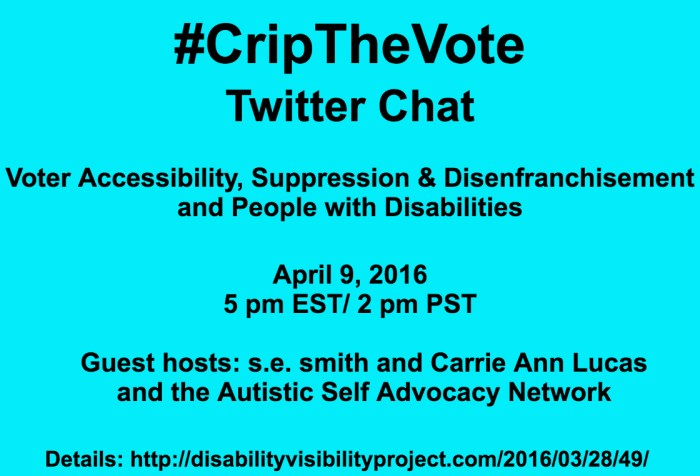 Bright aqua blue background with black text that reads: #CripTheVote Twitter Chat Voter Accessibility, Suppression & Disenfranchisement and People with Disabilities April 9, 2016 5 pm EST/ 2 pm PST Guest hosts: s.e. smith and Carrie Ann Lucas and the Autistic Self Advocacy Network Details: http://disabilityvisibilityproject.com/2016/03/28/49