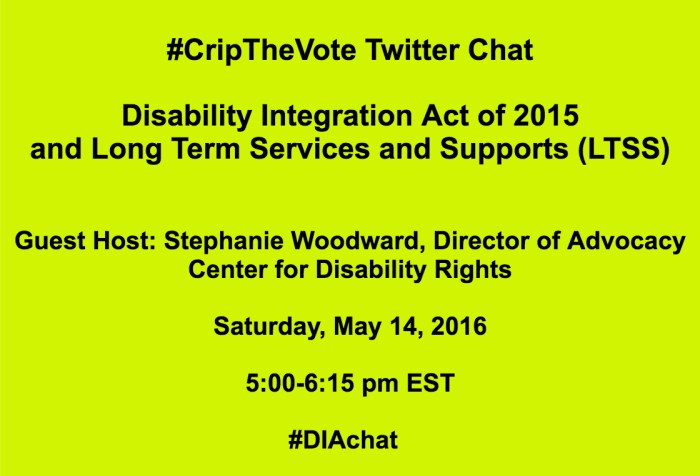 Bright yellow image with black text that reads: #CripTheVote Twitter Chat Disability Integration Act of 2015 and Long Term Services and Supports (LTSS) Guest Host: Stephanie Woodward, Center for Disability Rights Saturday, May 14, 2016 5:00-6:15 pm EST #DIAchat