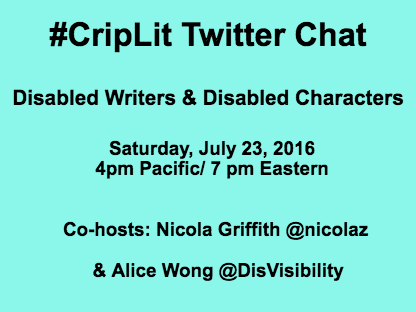 Light blue image with black text: #CripLit Twitter Chat Disabled Writers & Disabled Characters Co-hosts: Nicola Griffith @nicolaz & Alice Wong @DisVisibility Saturday, July 23, 2016 4pm Pacific/ 7 pm Eastern