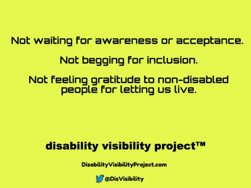 Yellow background with black text that reads: Not waiting for awareness or acceptance. Not begging for inclusion. Not feeling gratitude to non-disabled people for letting us live. Disability Visibility Project™ DisabilityVisibilityProject.com Twitter logo in the shape of a bird, @DisVisibility