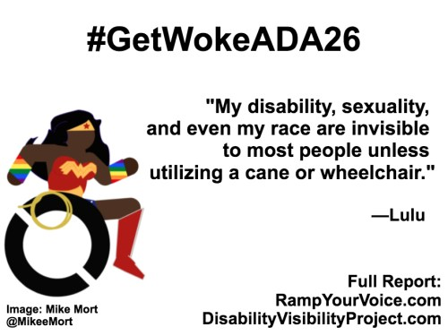 "White background with black text that reads: #GetWokeADA26 ""My disability, sexuality, and even my race are invisible to most people unless utilizing a cane or wheelchair."" —Lulu. On the left-hand side is an image of a Black Wonder Woman character in a wheelchair. She has rainbow wristbands and a golden lasso by her wheel. Image: Mike Mort @MikeeMort. On the lower right-hand side: Full report: RampYouVoice.com DisabilityVisibilityProject.com"