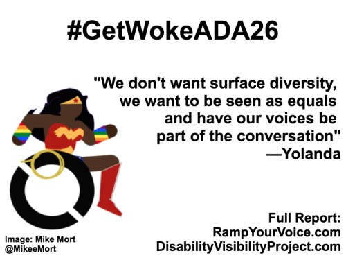 """White background with black text that reads: #GetWokeADA26 """"Non-POC can't speak for us or represent us. Just don't get in our way and we will handle the rest."""" —Yolanda. On the left-hand side is an image of a Black Wonder Woman character in a wheelchair. She has rainbow wristbands and a golden lasso by her wheel. Image: Mike Mort @MikeeMort. On the lower right-hand side: Full report: RampYouVoice.com DisabilityVisibilityProject.com"""