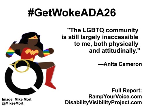 """White background with black text that reads: #GetWokeADA26 """"The LGBTQ community is still largely inaccessible to me, both physically and attitudinally."""" —Anita Cameron. On the left-hand side is an image of a Black Wonder Woman character in a wheelchair. She has rainbow wristbands and a golden lasso by her wheel. Image: Mike Mort @MikeeMort. On the lower right-hand side: Full report: RampYouVoice.com DisabilityVisibilityProject.com"""