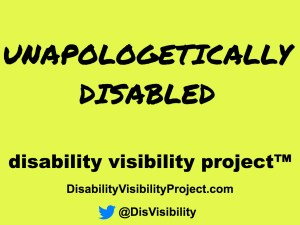 Yellow image with black text that says: Unapologetically disabled Disability Visibility Project™, http://DisabilityVisibilityProject.com Twitter icon in the form of a little blue bird, @DisVisibility