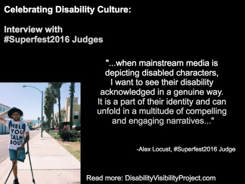 "Image with a black background composed of 1 photo and text in white. On the upper left-hand quadrant is white text that reads: ""Celebrating Disability Culture: Interviews with #Superfest2016 Judges"" On the lower left-hand side is a photo of a young man with one above-the-knee amputation on his left leg. He is balancing two crutches with his left arm. He is wearing denim shorts, that, glasses and a beard. Behind him is a neighborhood by the beach with a row of palm trees. On the right in white text: ""...when mainstream media is depicting disabled characters, I want to see their disability acknowledged in a genuine way. It is a part of their identity and can unfold in a multitude of compelling and engaging narratives..."" -Alex Locust, #Superfest2016 Judge Read more: DisabilityVisibilityProject.com"