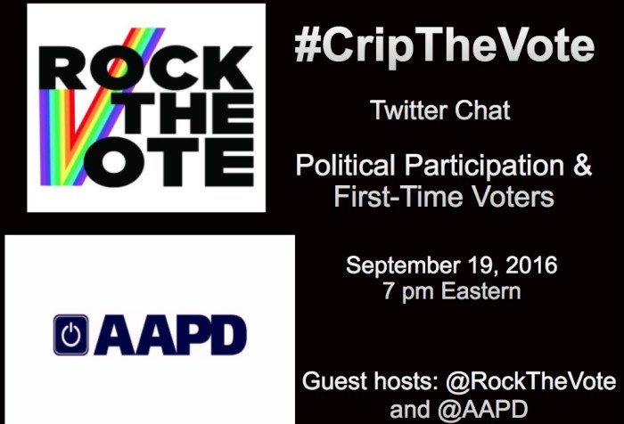 Image with a black background. On the left are two logos stacked on top of each other. The one on the upper left quadrant is a graphic with a white background. Three words are stacked on top of each other in bold black capital letters: ROCK THE VOTE. On the lower left-hand side of the image is a large rainbow-striped checkmark that runs through the words. Beneath it in the lower left quadrant is a graphic with a white background. In the center in bold capital letters in dark navy blue: AAPD. To its left is a square image with a white circle inside that looks like an 'on' or 'start' button also in dark navy blue. In the remaining right half of the image are words in white text that read: #CripTheVote Twitter Chat Political Participation & First-Time Voters, September 19, 2016, 7 pm Eastern, Guest hosts: @RocktheVote and @AAPD