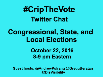 Graphic with a bright aqua blue background with black text that reads: #CripTheVote Twitter Chat Congressional, State, and Local Elections October 22, 2016 8- 9 pm Eastern Guest hosts: @AndrewPulrang @GreggBeratan @DisVisibility