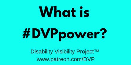 "Graphic with a bright aqua blue background. In large font, centered in black text: ""What is #DVPpower?"" Below in smaller words: Disability Visibility Project™ www.patreon.com/DVP"