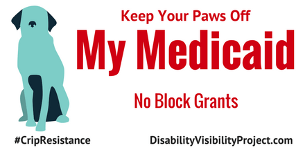 "Image description: graphic with a white background. On the left is an illustration of a dog in a sitting position in two shades of blue. Centered in red text reads, ""Keep Your Paws Off My Medicaid. No Block Grants."" On the lower left corner in black text: #CripTheResistance. On the lower right corner in black text: DisabilityVisibilityProject.com"
