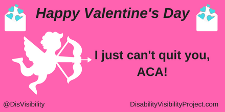"Graphic with a dark pink background with black text that reads: ""Happy Valentine's Day, I just can't quit you, ACA!"" On the upper left and right corners are illustrations of a white envelope with little aqua blue hearts coming out of it. In the middle of the image is a white cupid holding a bow and arrow. In the lower left corner: @DisVisibility. In the lower right corner: DisabilityVisibilityProject.com"