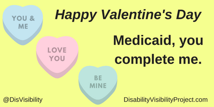 "Graphic with a yellow background with black text that reads: ""Happy Valentine's Day."" There are three heart-shaped graphics in diagonal: a light blue that says ""You & Me,"" a pink one that says ""Love You,"" and a light green one that says ""Be Mine."" In the middle of the image is text that reads: ""Medicaid, you complete me."" In the lower left corner: @DisVisibility. In the lower right corner: DisabilityVisibilityProject.com"