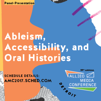"""A graphic that has shapes and lines in orange, blue, and a bit of purple. On the top it says """"Panel presentation"""" and in the center it reads """"Ableism, accessibility, and oral histories"""" in bold white text. On the bottom right is the logo for the Allied Media Conference, and on the bottom left it says """"schedule details amc2017.sched.com"""""""