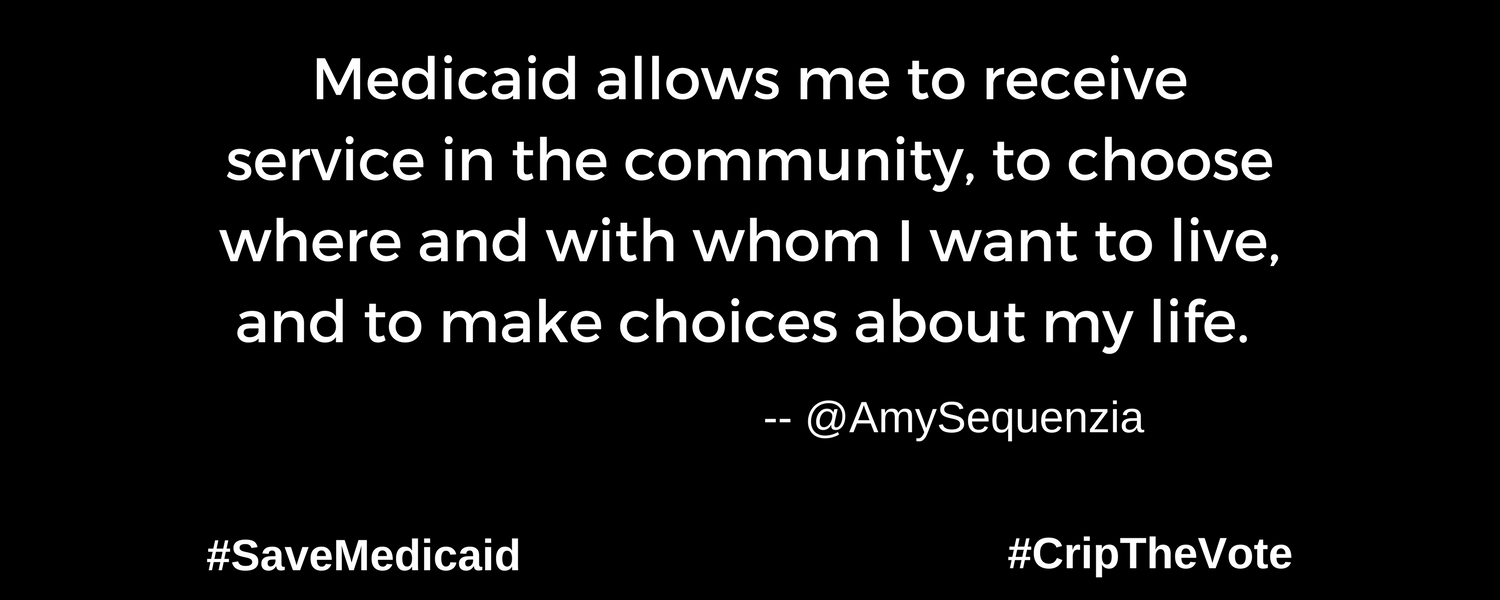 "A graphic with a black background. At the lower left and right-hand corners are the hashtags: #SaveMedicaid #CripTheVote. In white text in the center of the graphic: ""Medicaid allows me to receive service in the community, to choose where And with whom I want to live, and to make choices about my life."" --@AmySequenzia"