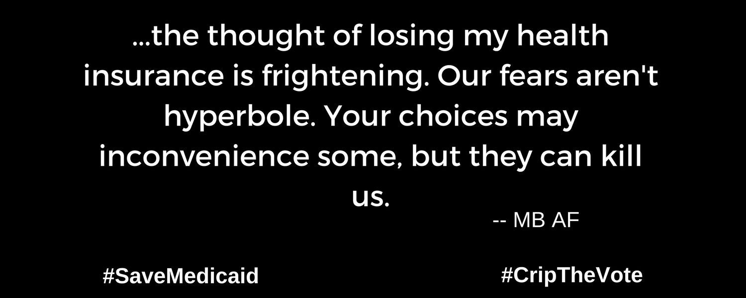 """A graphic with a black background. At the lower left and right-hand corners are the hashtags: #SaveMedicaid #CripTheVote. In white text in the center of the graphic: """"...the thought of losing my health insurance is frightening. Our fears aren't hyperbole. Your choices may inconvenience some, but they can kill us."""" --MB AF"""