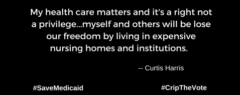 "A graphic with a black background. At the lower left and right-hand corners are the hashtags: #SaveMedicaid #CripTheVote. In white text in the center of the graphic: ""My health care matters and it's a right not a privilege...myself and others will be lose our freedom by living in expensive nursing homes and institutions."" -- Curtis Harris"