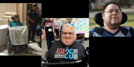 "Graphic with a black background showing 3 cropped images horizontally. On the left is Laura Halvorson in her bipap breathing mask and power wheelchair wearing a turquoise ADAPT Disability Integration Act shirt. Next to her is another ADAPTer and police officers getting ready to exit the Dirksen Senate Building after getting arrested on June 22, 2017 outside Mitch McConnell's office. She is holding a banner that says Medicaid = Life + Liberty 4 Disabled Americans. In the middle is Marilee Adamski-Smith, a woman with short blond hair, is in a wheelchair with a bar across her torso. She is wearing a black t-shirt that says ""ADA 25 Americans with Disabilities Act 1990-2015."" She does not have any arms or legs and has a joystick resting on her right shoulder for her wheelchair. On the right is a photo of Dominick Evans, a transgender man with short dark hair and glasses. He has stubble around his chin and neck. He is in a wheelchair with a black headrest behind him. He is wearing an argyle-print sweater in different shades of blue."