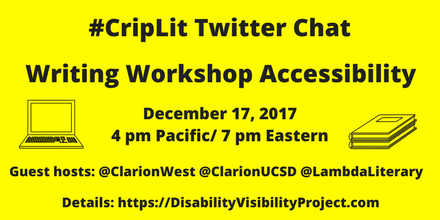 "Image description: graphic with a bright yellow background with black text that reads, ""#CripLit Twitter Chat, Writing Workshop Accessibility, December 17, 2017 4 pm Pacific/ 7 pm Eastern, Guest hosts: @ClarionWest @ClarionUCSD @LambdaLiterary    Details: https://DisabilityVisibilityProject.com."" On the left is an illustration of a laptop. On the right is an illustration of two notebooks stacked together."