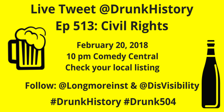 Graphic with yellow background and text in black that reads: Live Tweet @DrunkHistory, Ep 513: Civil Rights, February 20, 2018, 10 pm Comedy Central, Check your local listing, Follow: @Longmoreinst & @DisVisibility, #DrunkHistory #Drunk504. On the right is an illustration of a wine bottle in black. On the left is an illustration of a mug of beer with lots of foam.