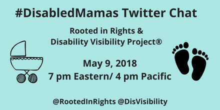 Graphic with light blue background and black text that reads: #DisabledMamas Twitter Chat, Rooted in Rights & Disability Visibility Project®, May 9, 2018, 7 pm Eastern/ 4 pm Pacific, @rootedinrights @DisVisibility. On the left is an illustration of a baby carriage in black. On the right is an illustration of 2 baby footprints in black.
