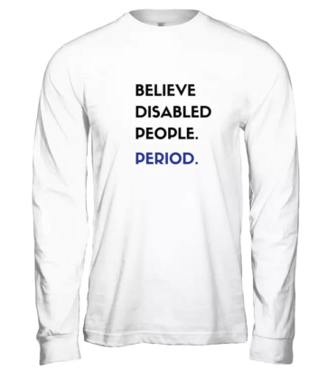 Long white-sleeved t-shirt with the each of the following words on top of one another in rows: BELIEVE DISABLED PEOPLE. PERIOD. All the text is black except for PERIOD which is dark blue.