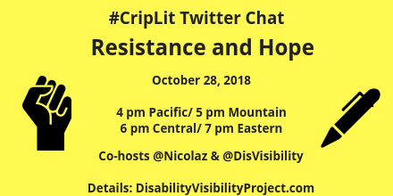 Graphic with yellow background and an illustration of a fist raised in protest in black on the left and a black pen on the right. Text in the middle: #CripLit Twitter Chat, Resistance and Hope, October 28, 2018, 4 pm Pacific/ 5 pm Mountain/ 6 pm Central/ 7 pm Eastern, Co-hosts @nicolaz & @DisVisibility, Details: DisabilityVisibilityProject.com