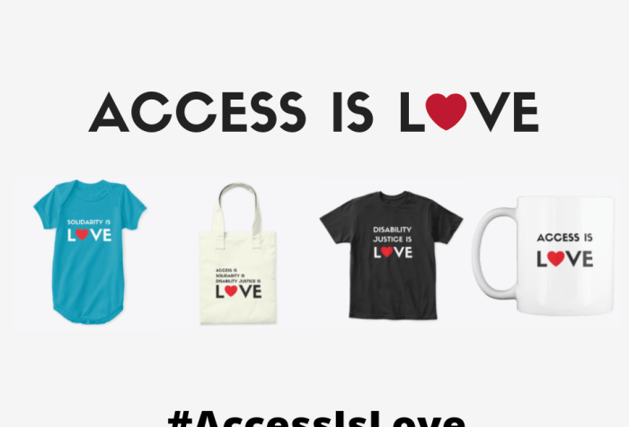 "Graphic with a white background with black text that reads ""Access Is LOVE"" with a red heart as the 'O' in LOVE. Below are four images in a row, left to right: an aqua blue onesie with black text that reads Solidarity Is LOVE"" with a red heart as the 'O' in LOVE, a canvas tote bag with black text that reads ""Access Is/ Solidarity Is/ Disability Justice Is/ LOVE"" with a red heart as the 'O' in LOVE, a black short-sleeved tee-shirt, and a white mug with black text that reads ""Access Is LOVE."" At the bottom, centered: #AccessIsLove"