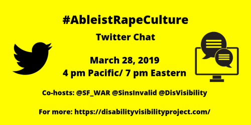 Yellow graphic with black text that reads: #AbleistRapeCulture Twitter Chat, March 28, 2019, 4 pm Pacific/ 7 pm Eastern, Co-hosts: @SF_WAR @SinsInvalid @DisVisibility, For more: https://disabilityvisibilityproject.com/. On the left is the Twitter logo of black bird and on the right is a computer with two conversation bubbles.