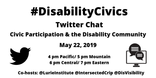 """Graphic with a white background with text: """"#DisabilityCivics Twitter Chat, Civic Participation & the Disability Community, May 22, 2019, 4 pm Pacific/ 5 pm Mountain/ 6 pm Central/ 7 pm Eastern, Co-hosts: @LurieInstitute @IntersectedCrip @DisVisibility"""" On the left is a black Twitter bird and on the right is a computer screen with two caption bubbles coming out."""
