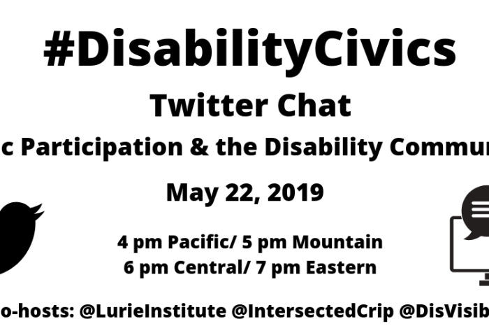 "Graphic with a white background with text: ""#DisabilityCivics Twitter Chat, Civic Participation & the Disability Community, May 22, 2019, 4 pm Pacific/ 5 pm Mountain/ 6 pm Central/ 7 pm Eastern, Co-hosts: @LurieInstitute @IntersectedCrip @DisVisibility"" On the left is a black Twitter bird and on the right is a computer screen with two caption bubbles coming out."