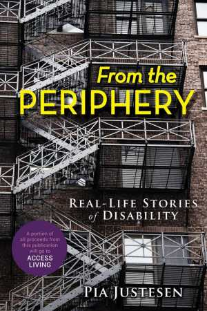Book cover showing a photo of the side of a multi-story brick building with a series of metal fire escapes staircases. Text reads: From the Periphery: Real-Life Stories of Disability, Pia Justesen, A portion of proceeds from this publication will go to Access Living.