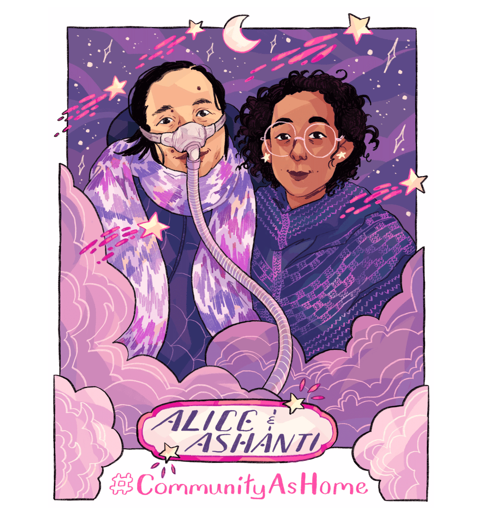 "Illustrated portrait of Alice Wong and Ashanti Fortson, with a purple, pink, mauve, and blue color palette. Wong is an Asian American woman wearing a dark blue jacket and a pink-and-lavender chevron-patterned scarf, as well as a mask over her nose with a tube for her Bi-Pap machine. Fortson is an Afro-Mexican person wearing light yellow star earrings, large and round pink glasses, and a dark blue knit shawl with accents in bright pink. Clouds swirl in front of the figures, and stars are visible in the night sky behind them. Shooting stars with bright pink trails are scattered throughout the portrait. Near the bottom of the image, embellished text reads ""Alice and Ashanti,"" and the text ""#CommunityAsHome"" is underneath."