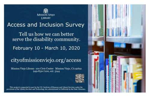 """Graphic with a navy blue graphic with the logo of the Mission Viejo Library with text, """"Access and Inclusion Survey, Tell us how we can better serve the disability community. February 10-March 10, 2020, cityofmissionviejo.org/access, Mission Viejo Library, 100 Civic Center, Mission Viejo, CA 92691, 949-830-7100, ext 5144, This project is supported in part by the US Institute of Museum and Library Services under the provisions of the Library Services and Technology Act, administered in California by the state librarian. A black and white QR code is on the lower right corner, the right-half of the image features a photo of a bookshelves."""