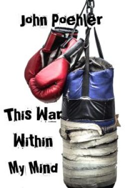 Photo of the book cover for This War Within My Mind. A pair of weathered red boxing gloves dangle to the left of a blue punching bag, with the lower half wrapped in worn wrapping tape. The title is to the left of the punching bag and the author, John Poehler, is at the top of the page. There is a white background. Book cover by Aaron Smith.