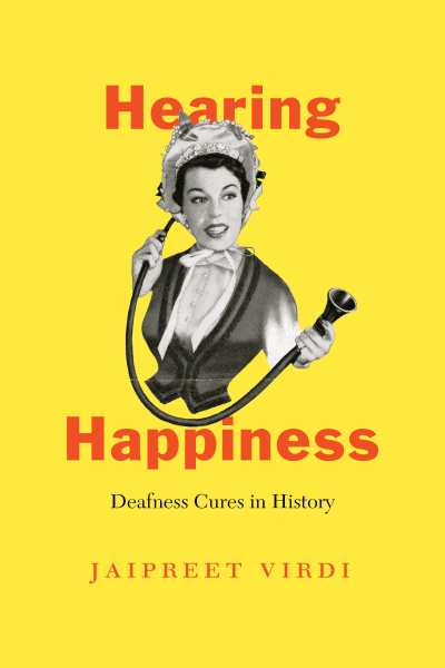 A yellow book cover featuring a black and white illustration of a Victorian woman. She is wearing a bonnet tied to her chin with a ribbon, and a corseted dress. She is holding a conversation tube to her ear in one hand, and the other part of the tube extended with her other hand. Superimposed on the image is text in red lettering: Hearing Happiness Deafness Cures in History. In the bottom in black letters is the author's name, Jaipreet Virdi