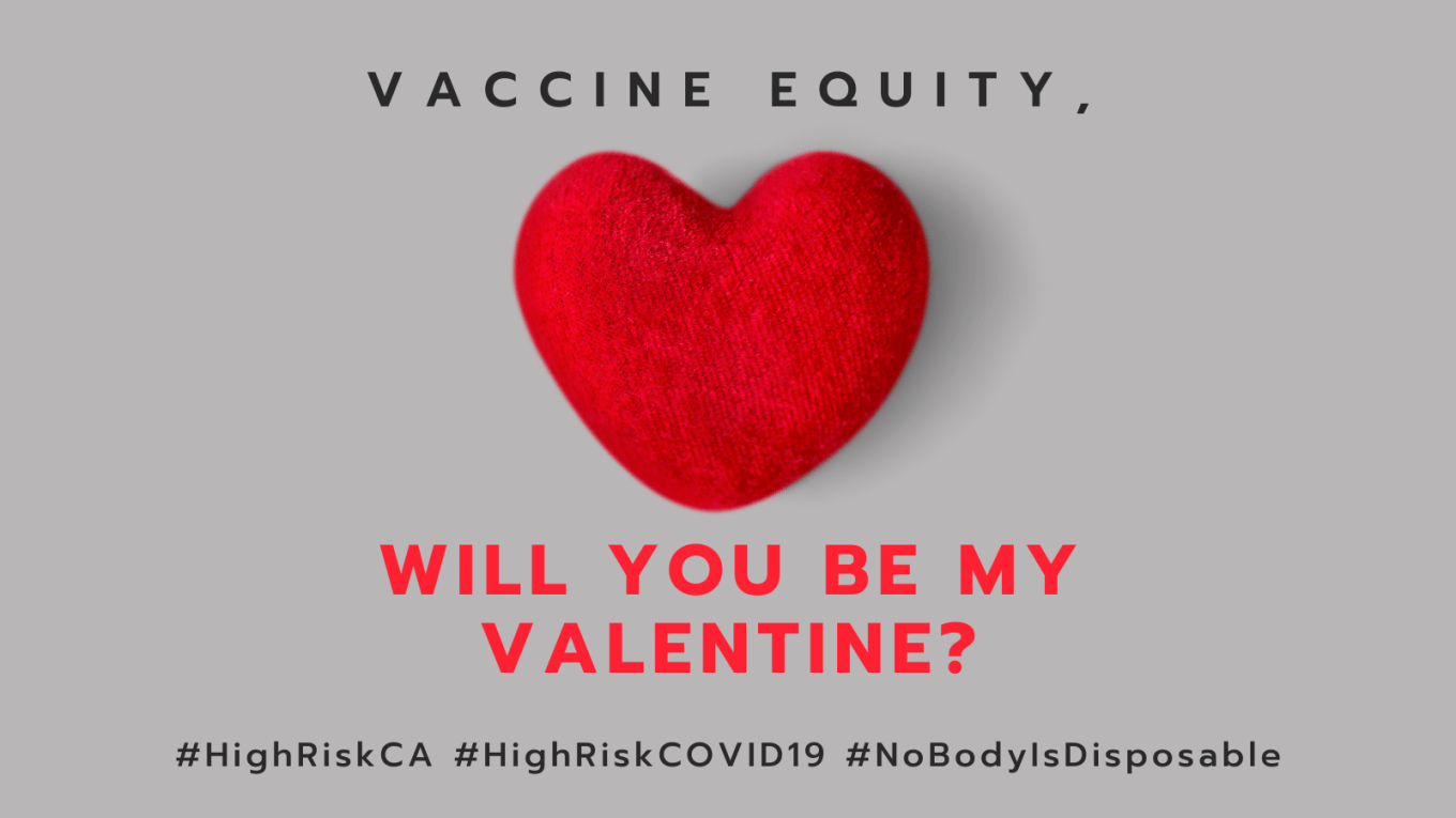 Graphic with a slate gray background with a red heart that looks like a 3-dimensional felt object. At the top in black: VACCINE EQUITY, in red text, WILL YOU BE MY VALENTINE? Below in black text: #HighRiskCA #HighRiskCOVID19 #NoBodyIsDisposable