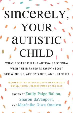 """White background with orbiting multi-color-speckled brushstrokes. Title (in bolded black text): """"Sincerely, Your Autistic Child: What People on the Autism Spectrum Wish Their Parents Knew About Growing Up, Acceptance, and Identity."""" Below it, in gold: """"Winner of the Autism Society of America's Outstanding Literary Work of the Year."""" Below it: """"Edited by Emily Paige Ballou, Sharon daVanport, and Morénike Giwa Onaiwu"""""""