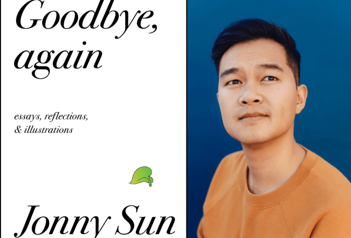 [Left] Book cover with a white background and black text that reads: Goodbye, again. Essays, reflections & Illuminations. At the bottom black text that reads: Jonny Sun author of everyone's a aliebn, when ur a aliebn too. Above the word 'Sun' is a small, delicate green leaf from a pothos plant. [Right] Jonny Sun, a young Chinese Canadian man with short black hair wearing an orange crewneck shirt. He is looking upward at the sky pensively. There is a deep blue background behind him. Photo credit: Rozette Rago