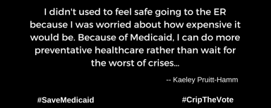 "A graphic with a black background. At the lower left and right-hand corners are the hashtags: #SaveMedicaid #CripTheVote. In white text in the center of the graphic: ""I didn't used to feel safe going to the ER because I was worried about how expensive it would be. Because of Medicaid, I can do more preventative healthcare rather than wait for the worst of crises…"" -- Kaeley Pruitt-Hamm"