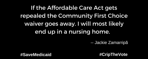 "A graphic with a black background. At the lower left and right-hand corners are the hashtags: #SaveMedicaid #CripTheVote. In white text in the center of the graphic: ""If the Affordable Care Act gets repealed the Community First Choice waiver goes away. I will most likely end up in a nursing home."" -- Jackie Zamarripã"