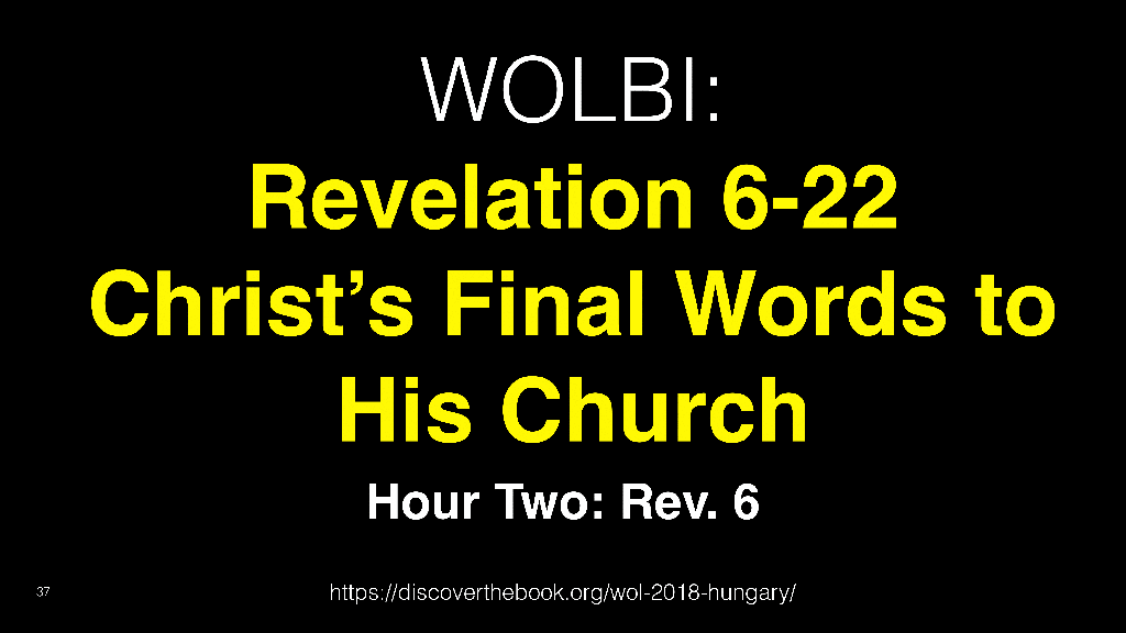 WOL2018 Hungary - 12 - Christ's Final Words To His Church - An Overview Of Revelation 6-22 (6)