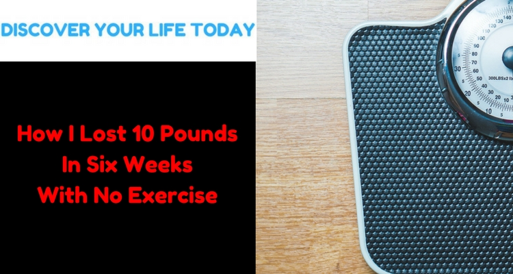 How I Lost 10 Pounds In Six Weeks With No Exercise